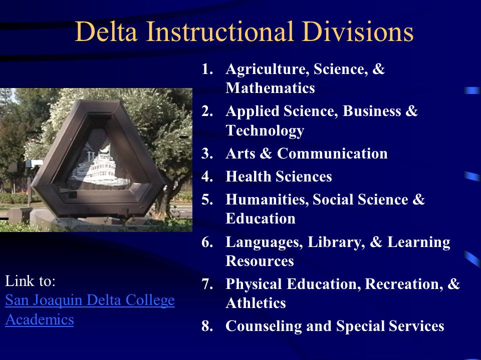 Delta Instructional Divisions 1.Agriculture, Science, & Mathematics 2.Applied Science, Business & Technology 3.Arts & Communication 4.Health Sciences 5.Humanities, Social Science & Education 6.Languages, Library, & Learning Resources 7.Physical Education, Recreation, & Athletics 8.Counseling and Special Services Link to: San Joaquin Delta College Academics
