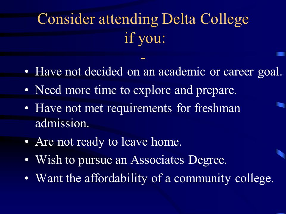 Consider attending Delta College if you: - Have not decided on an academic or career goal.