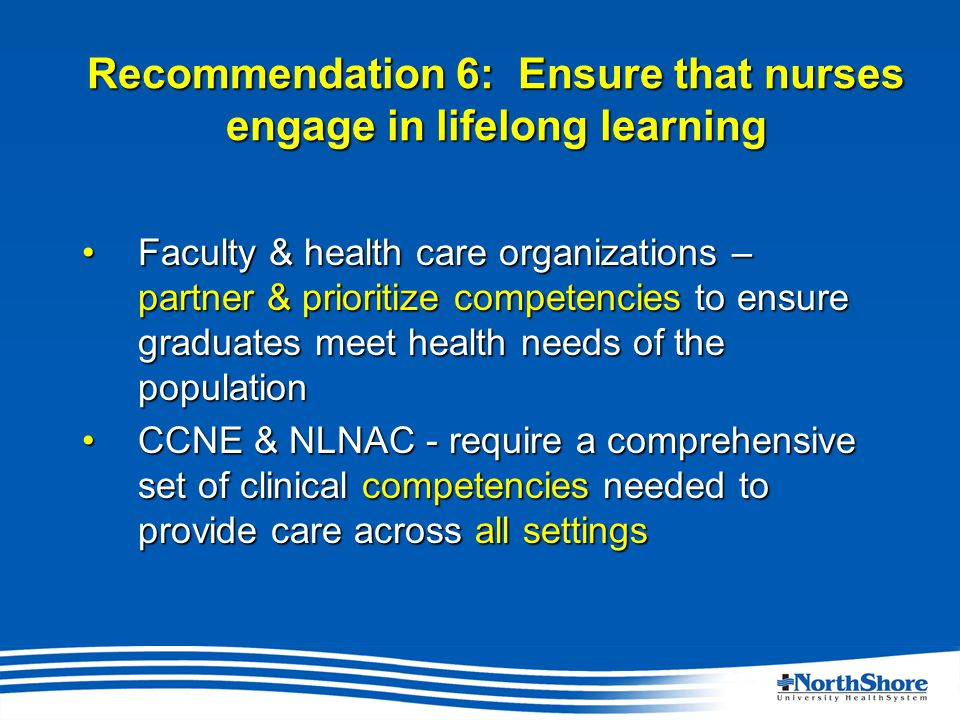 Recommendation 6: Ensure that nurses engage in lifelong learning Faculty & health care organizations – partner & prioritize competencies to ensure graduates meet health needs of the populationFaculty & health care organizations – partner & prioritize competencies to ensure graduates meet health needs of the population CCNE & NLNAC - require a comprehensive set of clinical competencies needed to provide care across all settingsCCNE & NLNAC - require a comprehensive set of clinical competencies needed to provide care across all settings