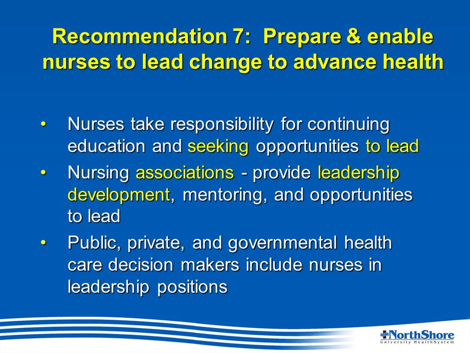 Recommendation 7: Prepare & enable nurses to lead change to advance health Nurses take responsibility for continuing education and seeking opportunities to leadNurses take responsibility for continuing education and seeking opportunities to lead Nursing associations - provide leadership development, mentoring, and opportunities to leadNursing associations - provide leadership development, mentoring, and opportunities to lead Public, private, and governmental health care decision makers include nurses in leadership positionsPublic, private, and governmental health care decision makers include nurses in leadership positions