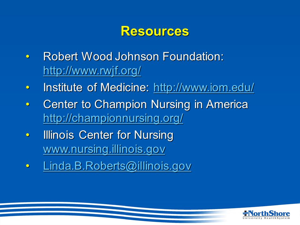 Resources Robert Wood Johnson Foundation: http://www.rwjf.org/Robert Wood Johnson Foundation: http://www.rwjf.org/ http://www.rwjf.org/ Institute of Medicine: http://www.iom.edu/Institute of Medicine: http://www.iom.edu/http://www.iom.edu/ Center to Champion Nursing in America http://championnursing.org/Center to Champion Nursing in America http://championnursing.org/ http://championnursing.org/ Illinois Center for Nursing www.nursing.illinois.govIllinois Center for Nursing www.nursing.illinois.gov www.nursing.illinois.gov Linda.B.Roberts@illinois.govLinda.B.Roberts@illinois.govLinda.B.Roberts@illinois.gov