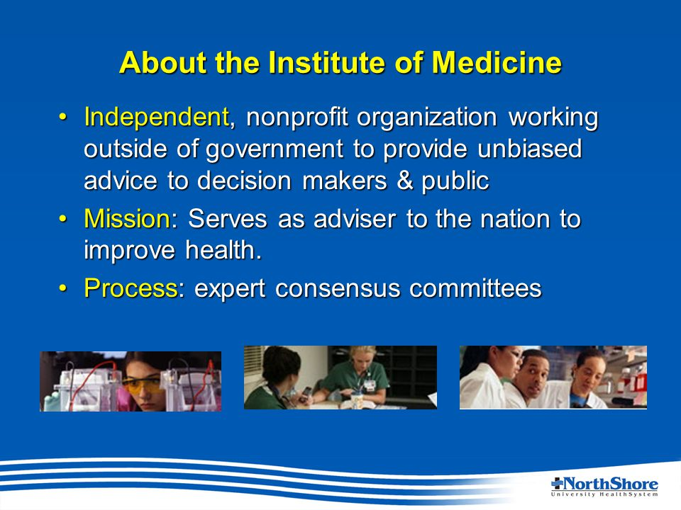 About the Institute of Medicine Independent, nonprofit organization working outside of government to provide unbiased advice to decision makers & publicIndependent, nonprofit organization working outside of government to provide unbiased advice to decision makers & public Mission: Serves as adviser to the nation to improve health.Mission: Serves as adviser to the nation to improve health.