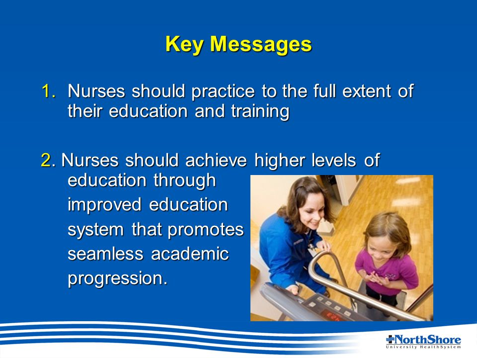 Key Messages 1.Nurses should practice to the full extent of their education and training 2.