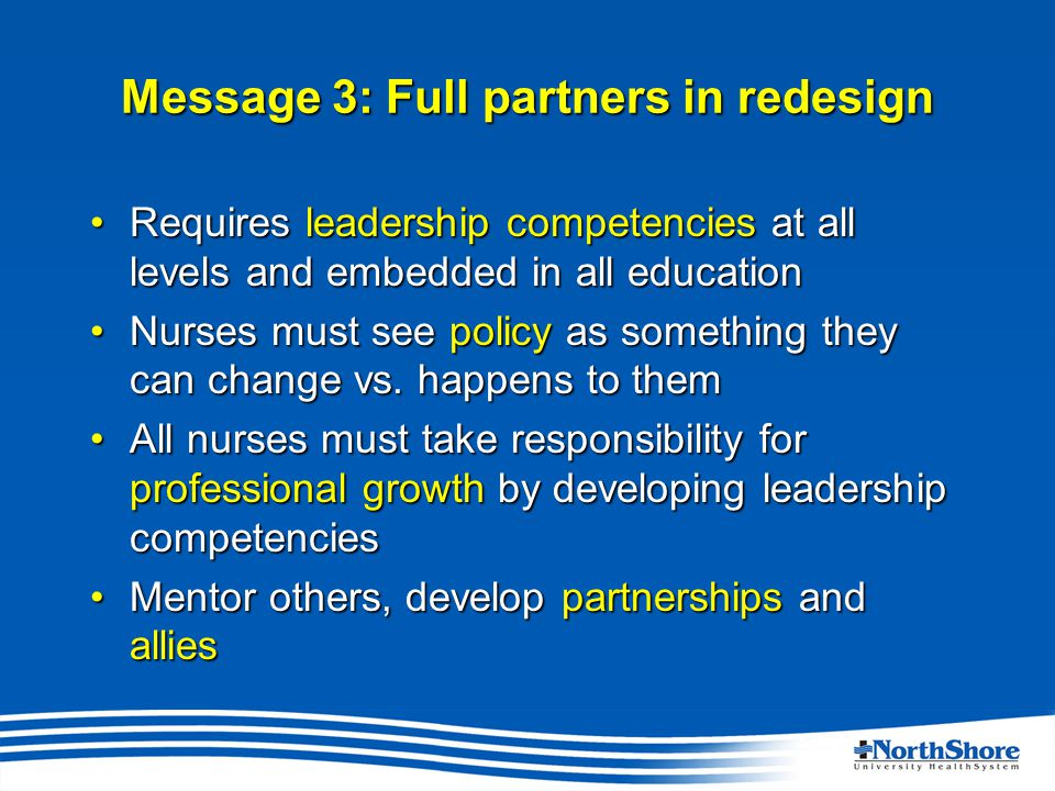 Message 3: Full partners in redesign Requires leadership competencies at all levels and embedded in all educationRequires leadership competencies at all levels and embedded in all education Nurses must see policy as something they can change vs.