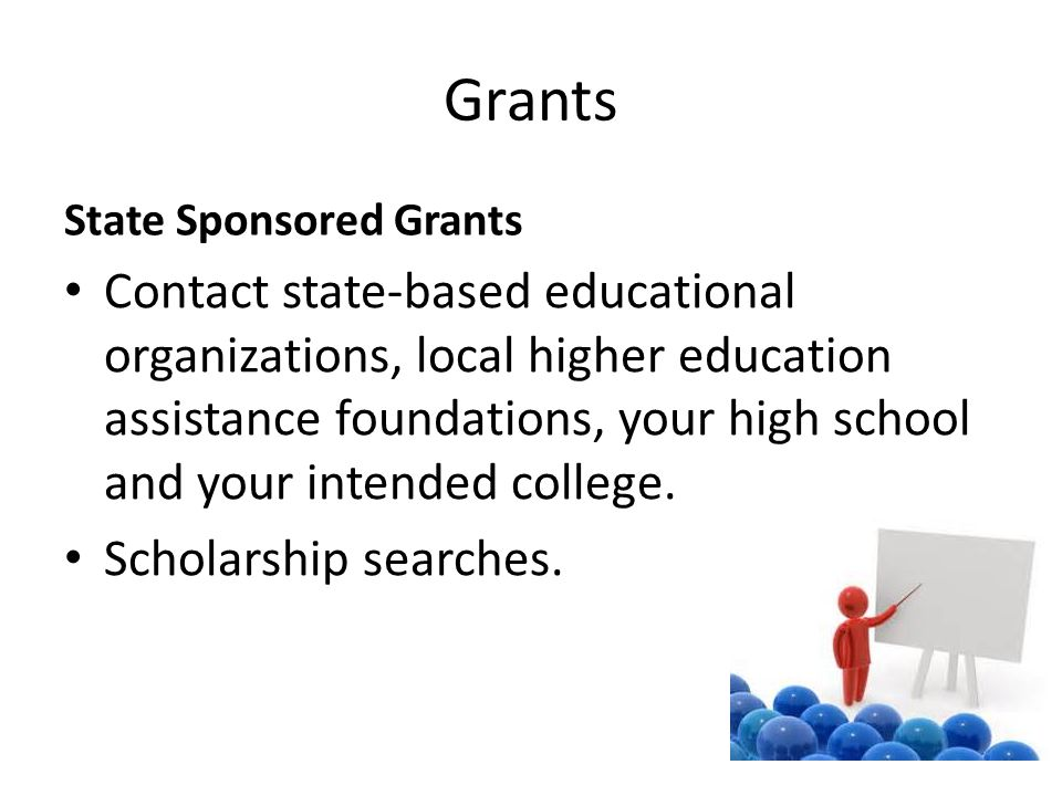 Grants State Sponsored Grants Contact state-based educational organizations, local higher education assistance foundations, your high school and your