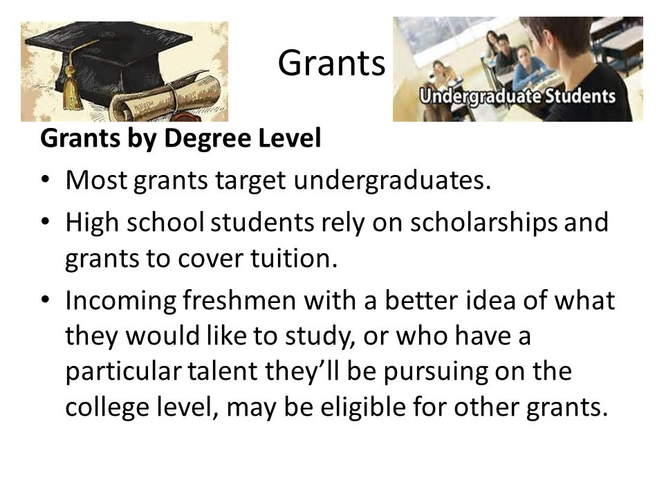 Grants Grants by Degree Level Most grants target undergraduates. High school students rely on scholarships and grants to cover tuition. Incoming fresh