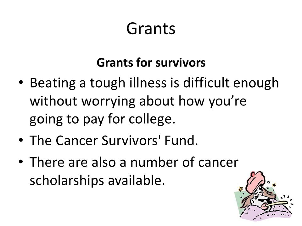 Grants Grants for survivors Beating a tough illness is difficult enough without worrying about how youre going to pay for college.