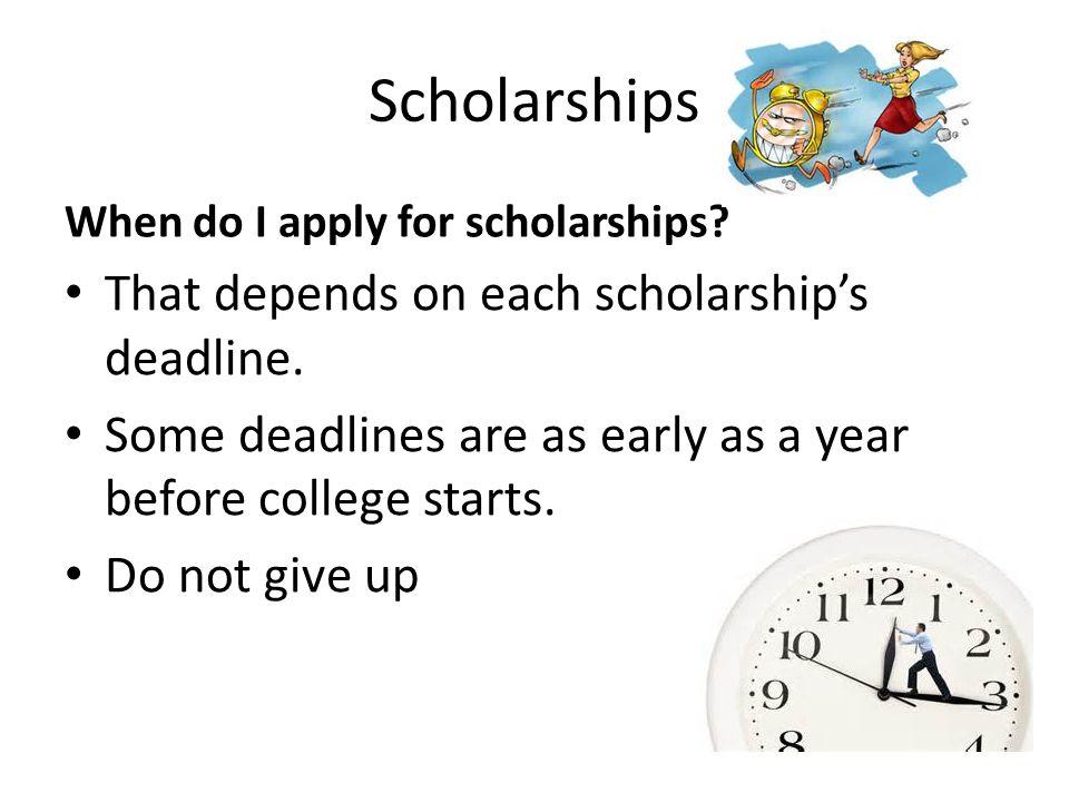 Scholarships When do I apply for scholarships. That depends on each scholarships deadline.