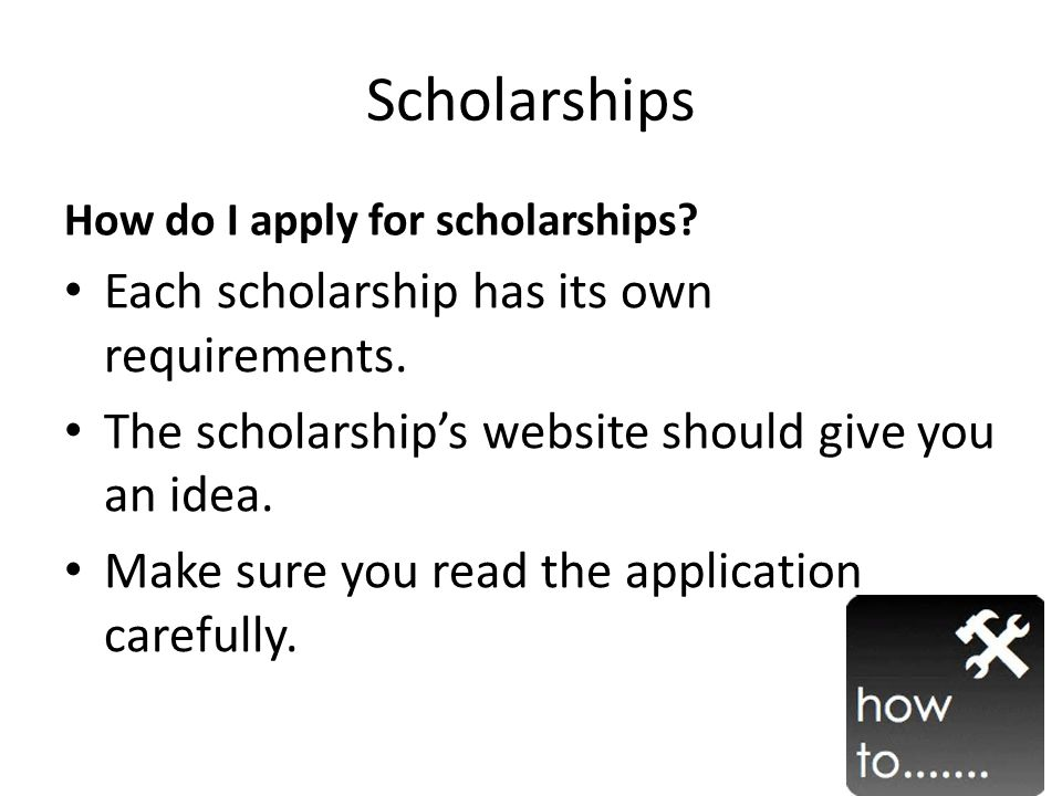 Scholarships How do I apply for scholarships. Each scholarship has its own requirements.