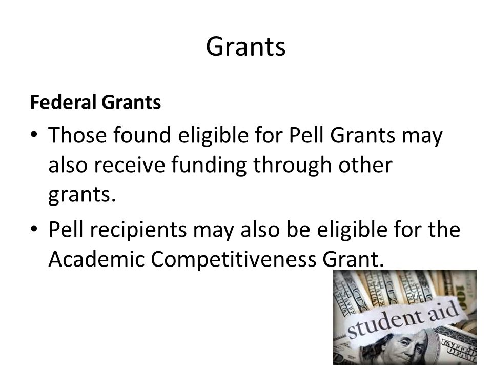 Grants Federal Grants Those found eligible for Pell Grants may also receive funding through other grants. Pell recipients may also be eligible for the