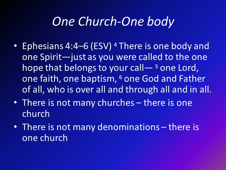 One Church-One body Ephesians 4:4–6 (ESV) 4 There is one body and one Spiritjust as you were called to the one hope that belongs to your call 5 one Lord, one faith, one baptism, 6 one God and Father of all, who is over all and through all and in all.