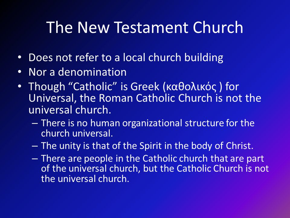 The New Testament Church Does not refer to a local church building Nor a denomination Though Catholic is Greek (καθολικός ) for Universal, the Roman Catholic Church is not the universal church.