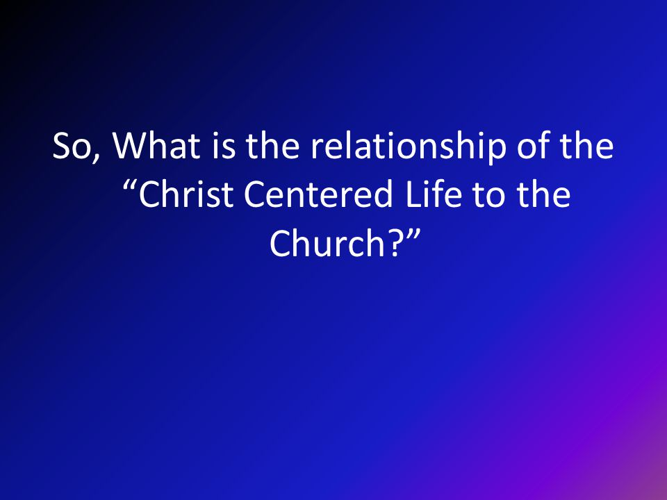 So, What is the relationship of the Christ Centered Life to the Church