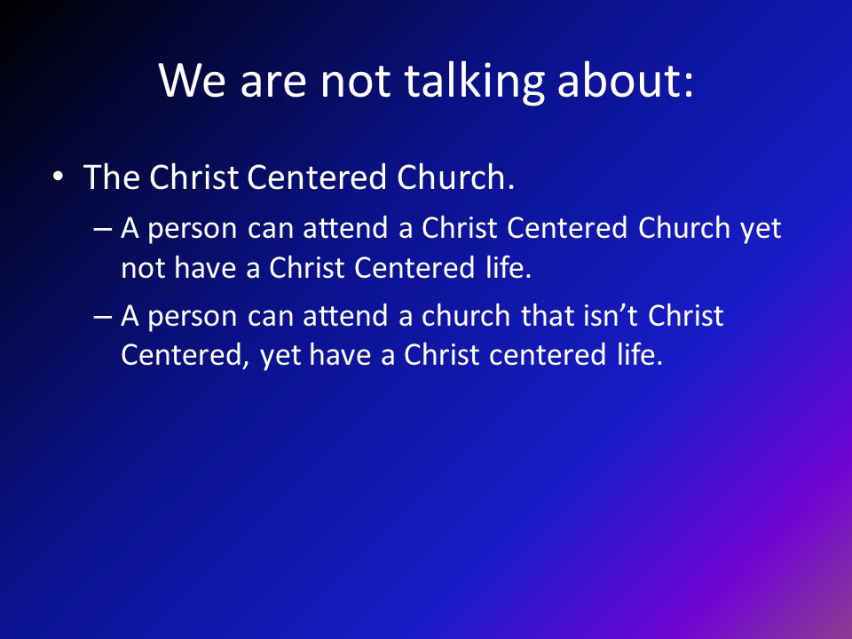 We are not talking about: The Christ Centered Church. – A person can attend a Christ Centered Church yet not have a Christ Centered life. – A person c