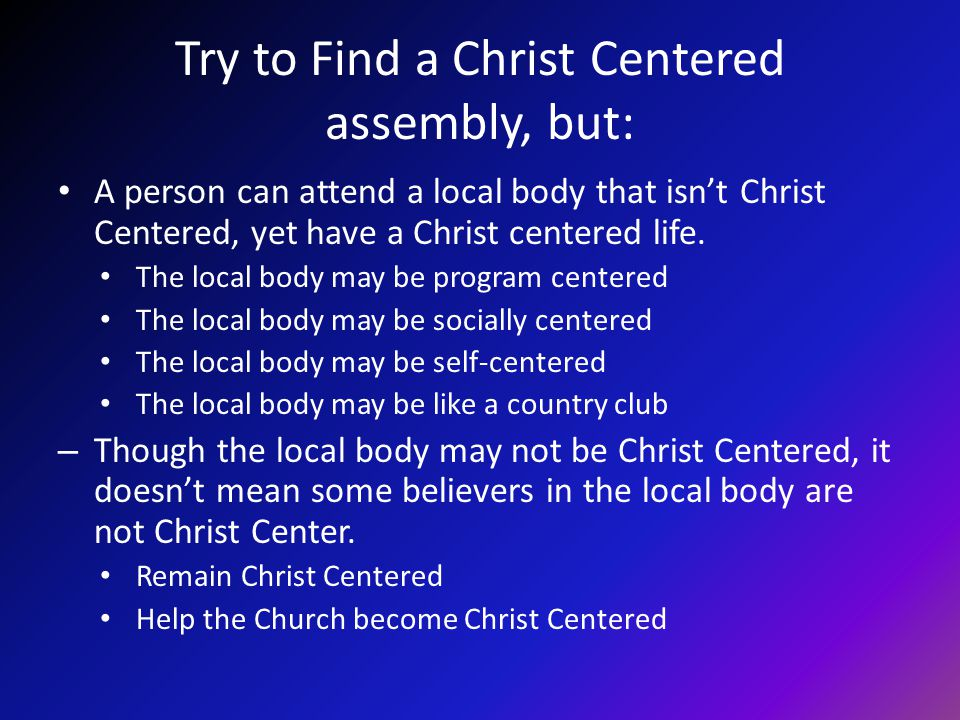 Try to Find a Christ Centered assembly, but: A person can attend a local body that isnt Christ Centered, yet have a Christ centered life. The local bo
