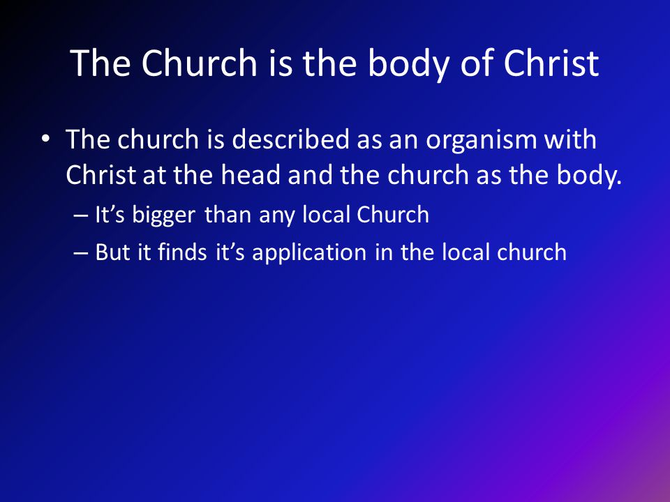 The Church is the body of Christ The church is described as an organism with Christ at the head and the church as the body.