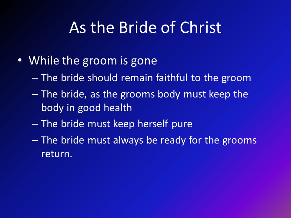 As the Bride of Christ While the groom is gone – The bride should remain faithful to the groom – The bride, as the grooms body must keep the body in g