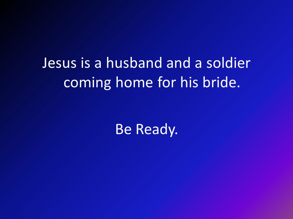 Jesus is a husband and a soldier coming home for his bride. Be Ready.