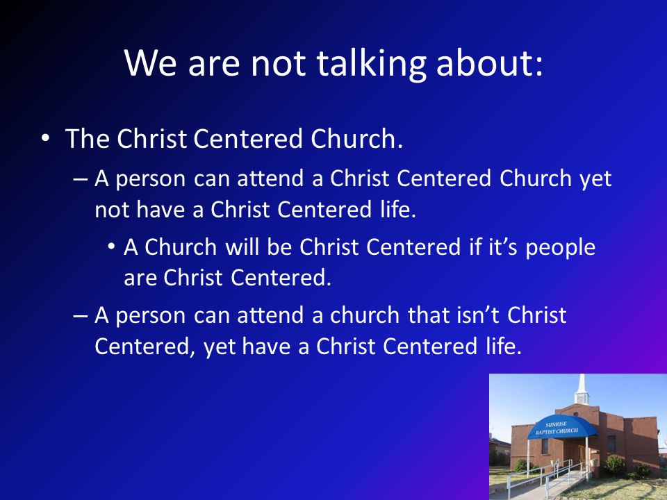 We are not talking about: The Christ Centered Church. – A person can attend a Christ Centered Church yet not have a Christ Centered life. A Church wil