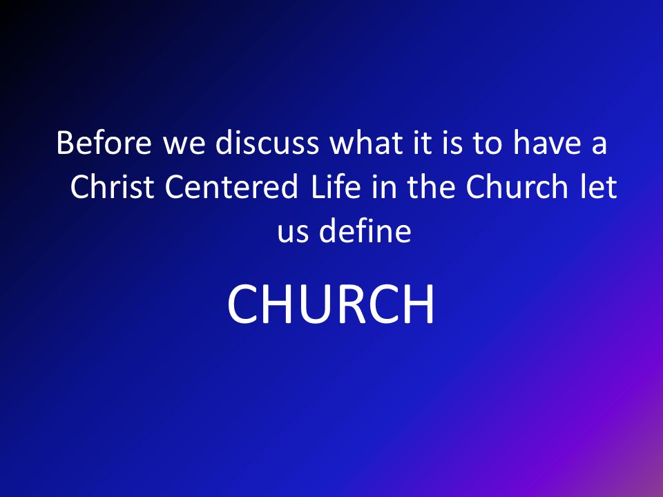 Before we discuss what it is to have a Christ Centered Life in the Church let us define CHURCH