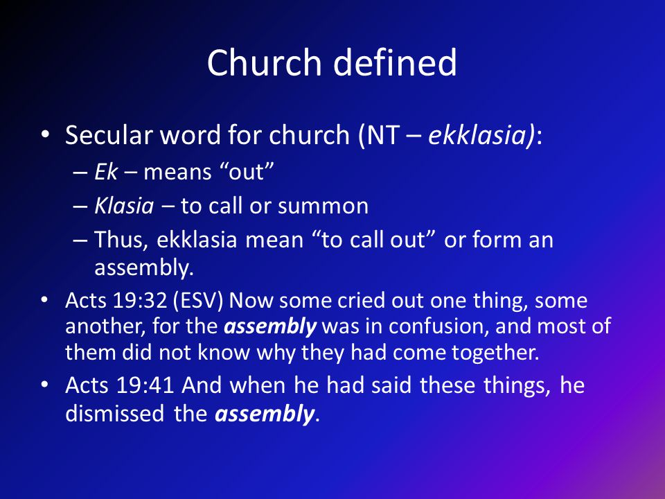 Church defined Secular word for church (NT – ekklasia): – Ek – means out – Klasia – to call or summon – Thus, ekklasia mean to call out or form an assembly.