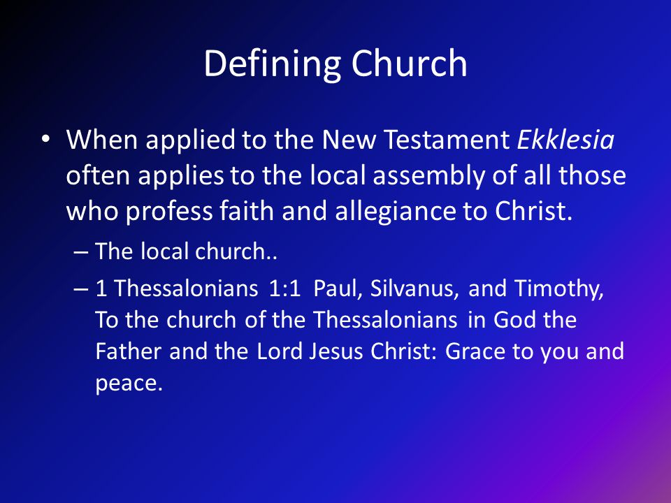 Defining Church When applied to the New Testament Ekklesia often applies to the local assembly of all those who profess faith and allegiance to Christ