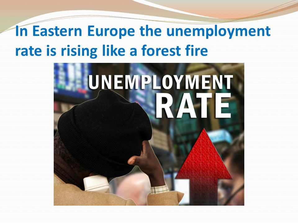 In Eastern Europe the unemployment rate is rising like a forest fire