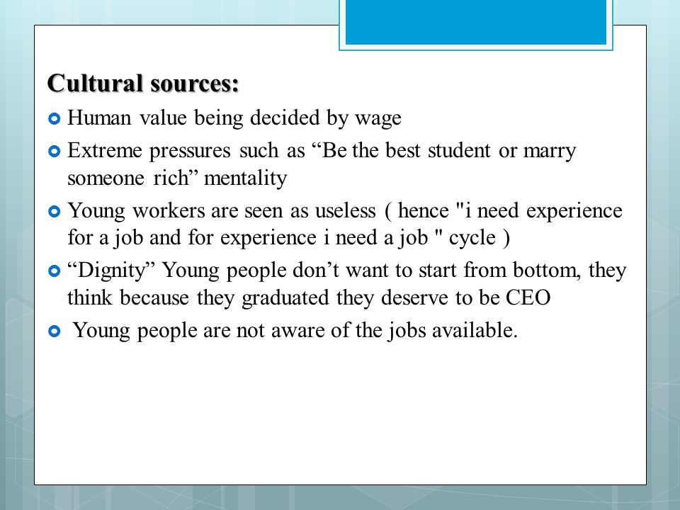 Cultural sources: Human value being decided by wage Extreme pressures such as Be the best student or marry someone rich mentality Young workers are seen as useless ( hence i need experience for a job and for experience i need a job cycle ) Dignity Young people dont want to start from bottom, they think because they graduated they deserve to be CEO Young people are not aware of the jobs available.