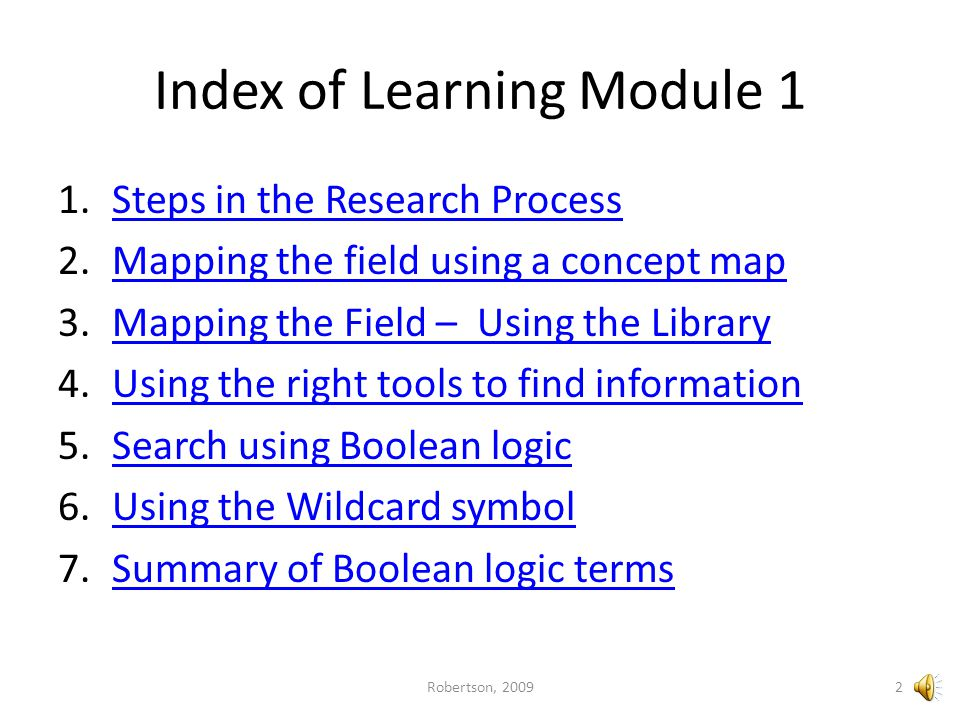 Articles To find: Current information Focused information Electronic access Scholarly research Case studies News reports Use: – Library indexes and databases Library indexes and databases – Google scholar Search strategy – More focused terms using advanced search features of the index or database 22Robertson, 2009 Next Menu Prev