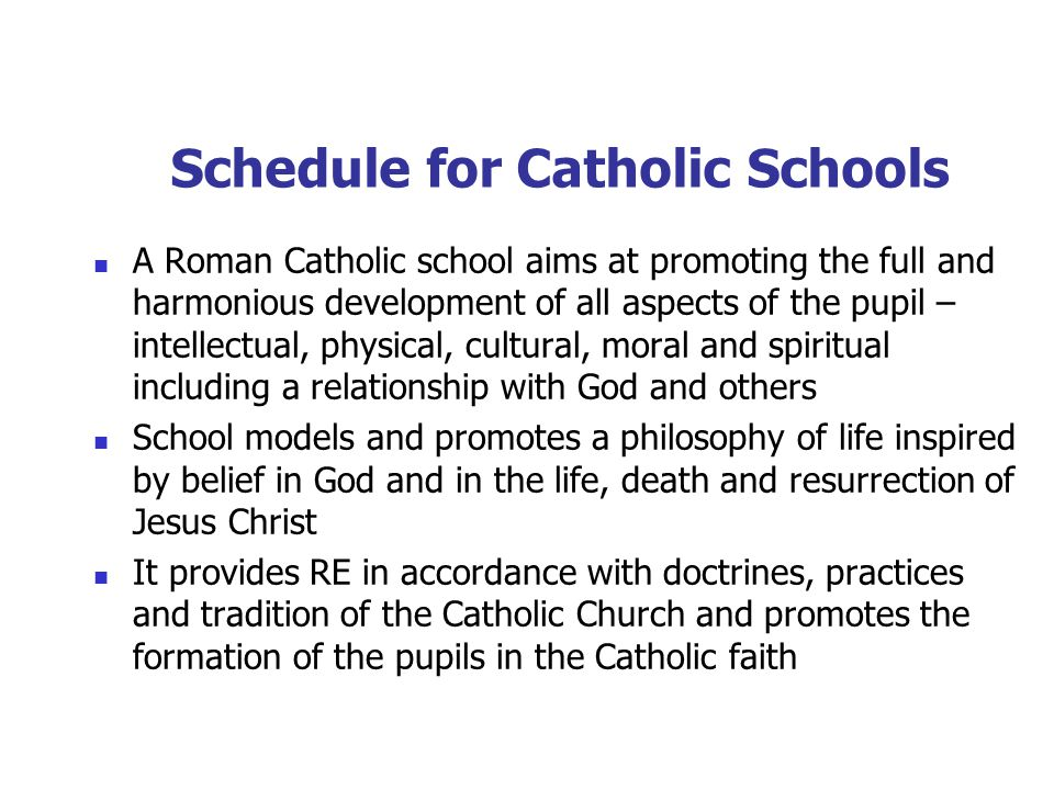 Schedule for Catholic Schools A Roman Catholic school aims at promoting the full and harmonious development of all aspects of the pupil – intellectual, physical, cultural, moral and spiritual including a relationship with God and others School models and promotes a philosophy of life inspired by belief in God and in the life, death and resurrection of Jesus Christ It provides RE in accordance with doctrines, practices and tradition of the Catholic Church and promotes the formation of the pupils in the Catholic faith
