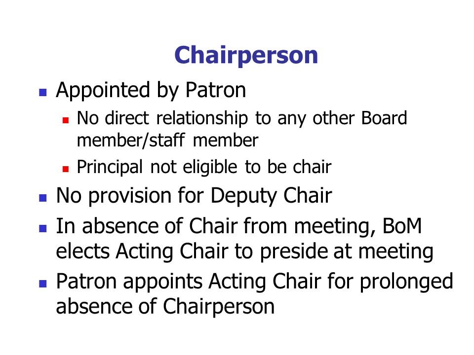 Chairperson Appointed by Patron No direct relationship to any other Board member/staff member Principal not eligible to be chair No provision for Deputy Chair In absence of Chair from meeting, BoM elects Acting Chair to preside at meeting Patron appoints Acting Chair for prolonged absence of Chairperson