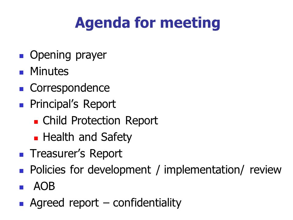 Agenda for meeting Opening prayer Minutes Correspondence Principals Report Child Protection Report Health and Safety Treasurers Report Policies for development / implementation/ review AOB Agreed report – confidentiality