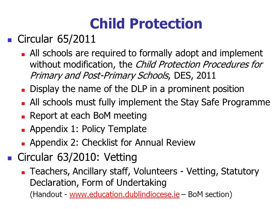 Child Protection Circular 65/2011 All schools are required to formally adopt and implement without modification, the Child Protection Procedures for Primary and Post-Primary Schools, DES, 2011 Display the name of the DLP in a prominent position All schools must fully implement the Stay Safe Programme Report at each BoM meeting Appendix 1: Policy Template Appendix 2: Checklist for Annual Review Circular 63/2010: Vetting Teachers, Ancillary staff, Volunteers - Vetting, Statutory Declaration, Form of Undertaking (Handout - www.education.dublindiocese.ie – BoM section)www.education.dublindiocese.ie