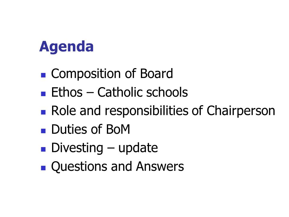 Agenda Composition of Board Ethos – Catholic schools Role and responsibilities of Chairperson Duties of BoM Divesting – update Questions and Answers