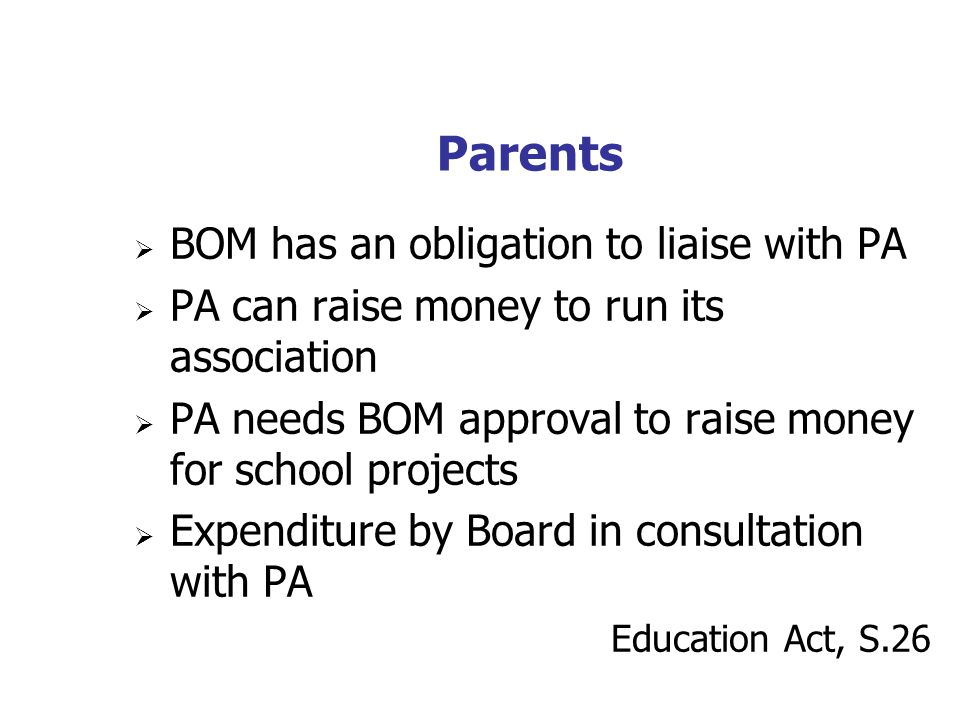 Parents BOM has an obligation to liaise with PA PA can raise money to run its association PA needs BOM approval to raise money for school projects Expenditure by Board in consultation with PA Education Act, S.26