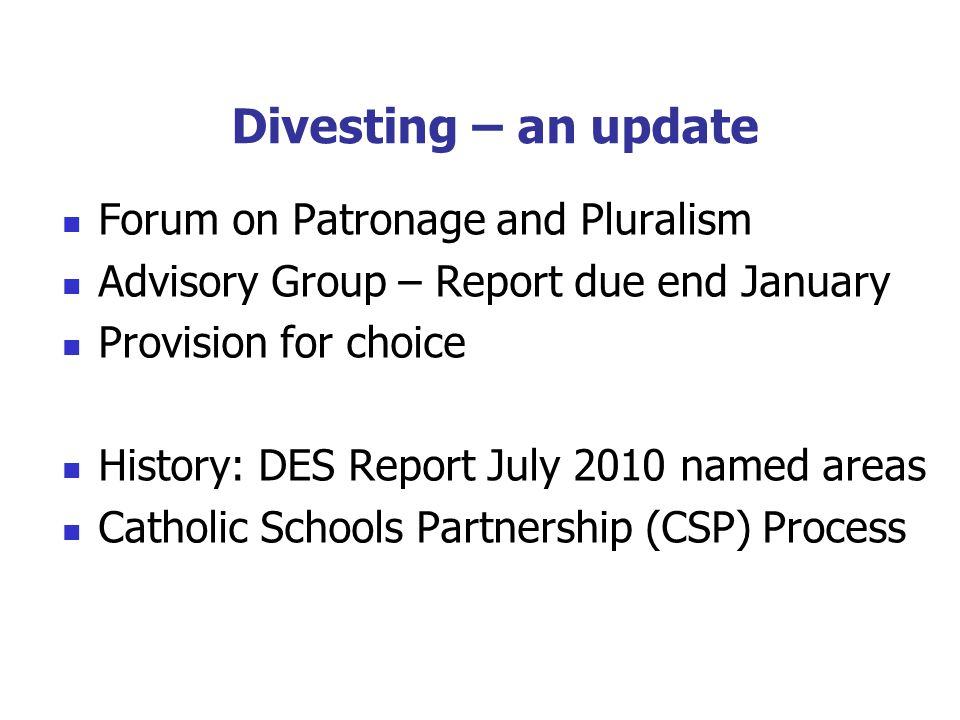 Divesting – an update Forum on Patronage and Pluralism Advisory Group – Report due end January Provision for choice History: DES Report July 2010 named areas Catholic Schools Partnership (CSP) Process