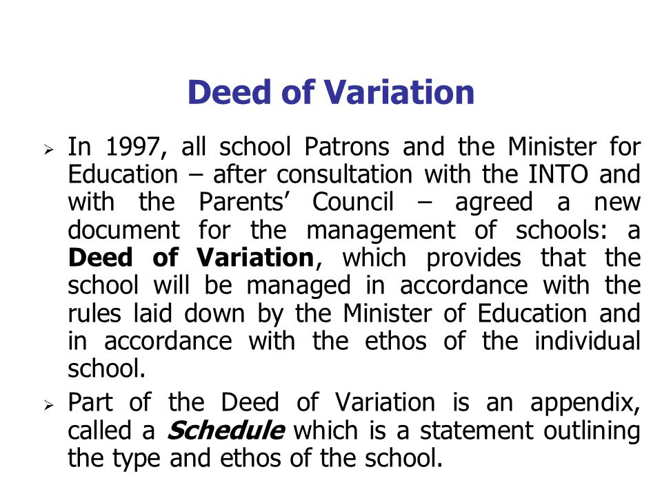 Deed of Variation In 1997, all school Patrons and the Minister for Education – after consultation with the INTO and with the Parents Council – agreed a new document for the management of schools: a Deed of Variation, which provides that the school will be managed in accordance with the rules laid down by the Minister of Education and in accordance with the ethos of the individual school.
