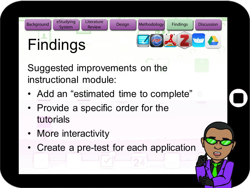 Findings Suggested improvements on the instructional module: Add an estimated time to complete Provide a specific order for the tutorials More interactivity Create a pre-test for each application