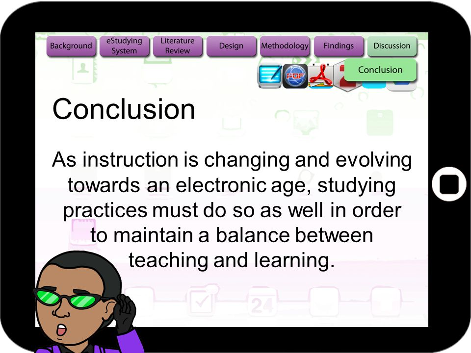 Conclusion As instruction is changing and evolving towards an electronic age, studying practices must do so as well in order to maintain a balance between teaching and learning.