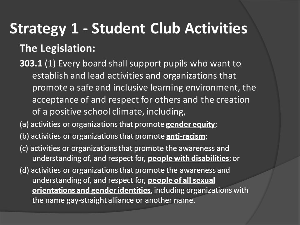 Strategy 1 - Student Club Activities The Legislation: 303.1 (1) Every board shall support pupils who want to establish and lead activities and organizations that promote a safe and inclusive learning environment, the acceptance of and respect for others and the creation of a positive school climate, including, (a) activities or organizations that promote gender equity; (b) activities or organizations that promote anti-racism; (c) activities or organizations that promote the awareness and understanding of, and respect for, people with disabilities; or (d) activities or organizations that promote the awareness and understanding of, and respect for, people of all sexual orientations and gender identities, including organizations with the name gay-straight alliance or another name.