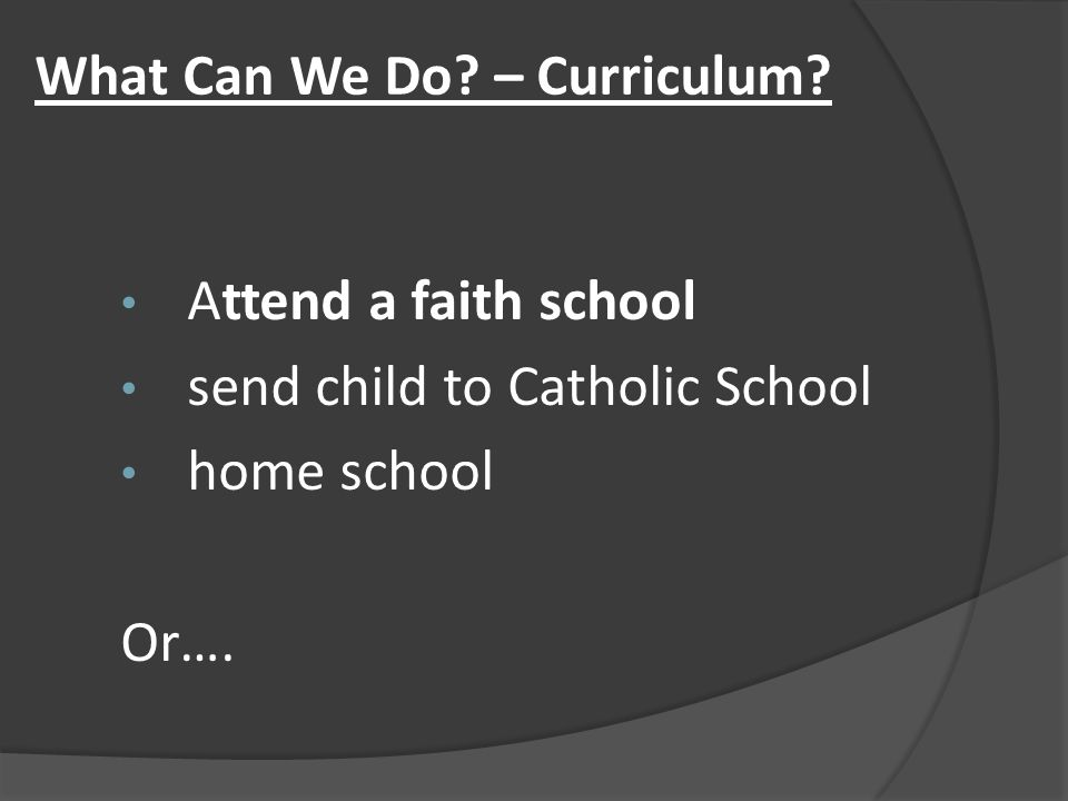 What Can We Do? – Curriculum? Attend a faith school send child to Catholic School home school Or….