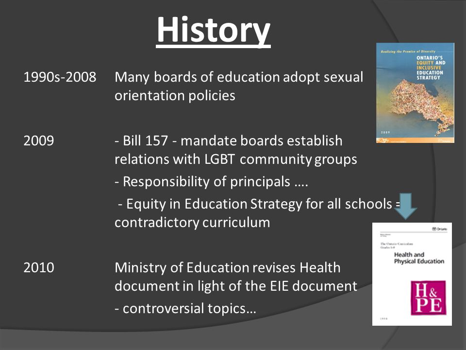 History 1990s-2008Many boards of education adopt sexual orientation policies 2009 - Bill 157 - mandate boards establish relations with LGBT community groups - Responsibility of principals ….