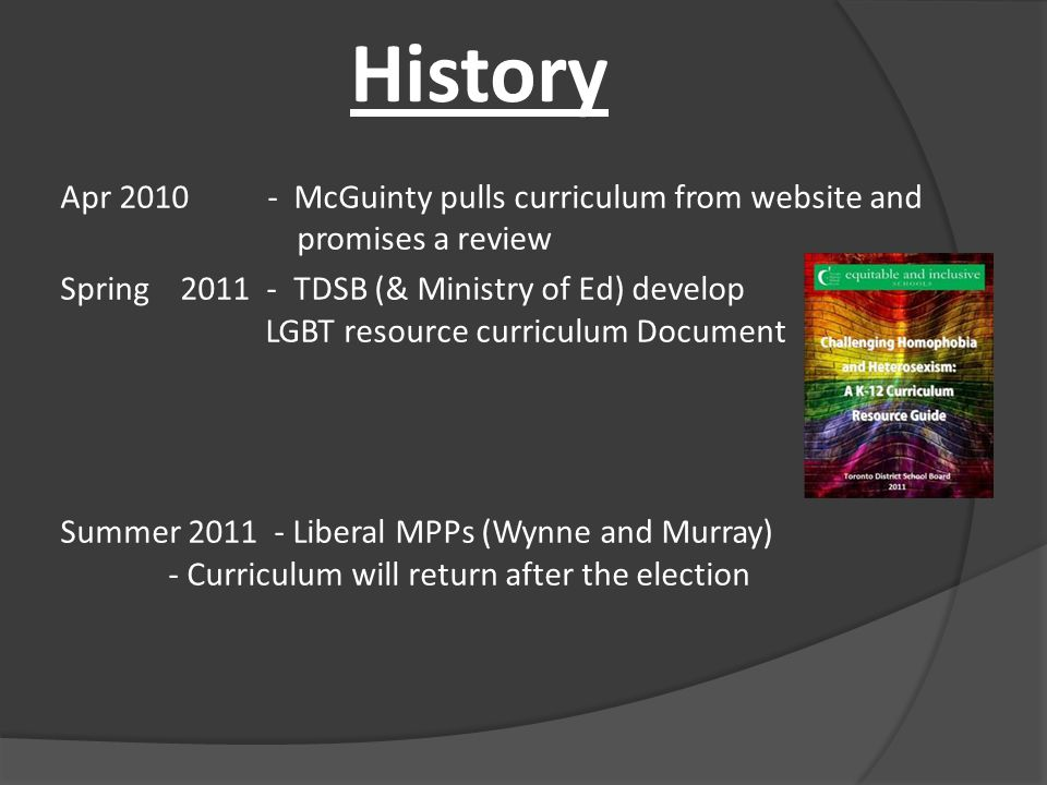Apr 2010 - McGuinty pulls curriculum from website and promises a review Spring 2011 - TDSB (& Ministry of Ed) develop LGBT resource curriculum Document Summer 2011 - Liberal MPPs (Wynne and Murray) - Curriculum will return after the election History