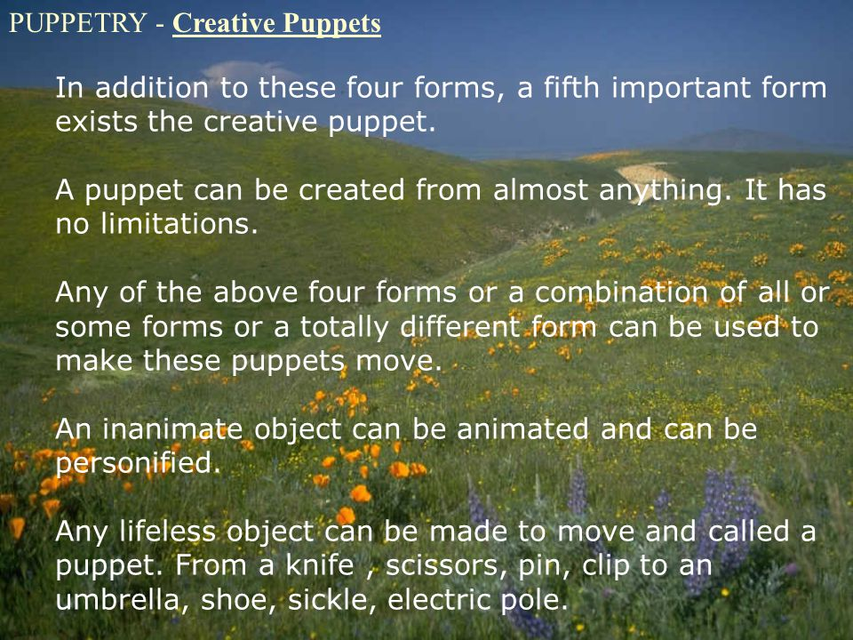 PUPPETRY - Creative Puppets In addition to these four forms, a fifth important form exists the creative puppet. A puppet can be created from almost an