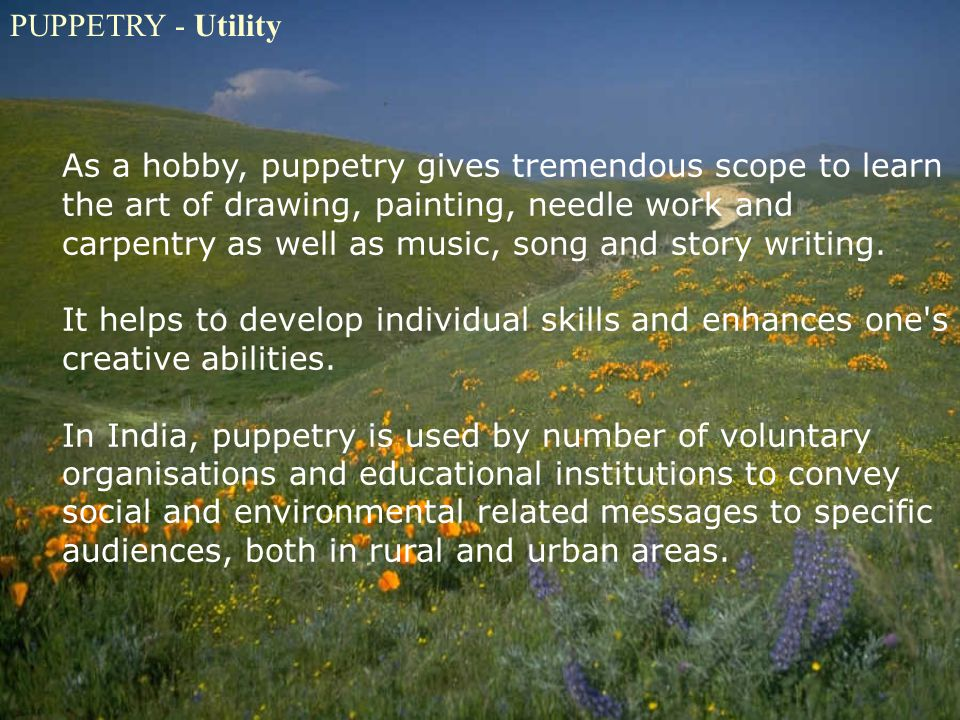 PUPPETRY - Utility As a hobby, puppetry gives tremendous scope to learn the art of drawing, painting, needle work and carpentry as well as music, song