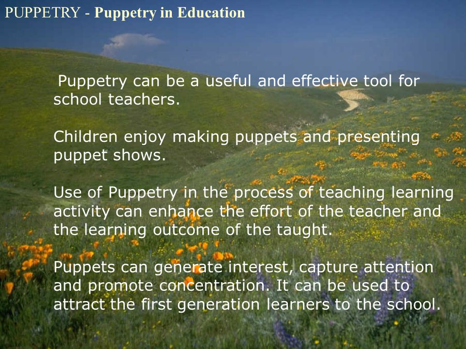 PUPPETRY - Puppetry in Education Puppetry can be a useful and effective tool for school teachers. Children enjoy making puppets and presenting puppet