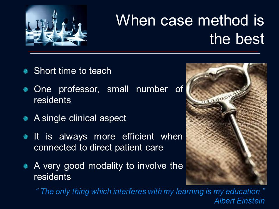 When case method is the best Short time to teach One professor, small number of residents A single clinical aspect It is always more efficient when connected to direct patient care A very good modality to involve the residents The only thing which interferes with my learning is my education.