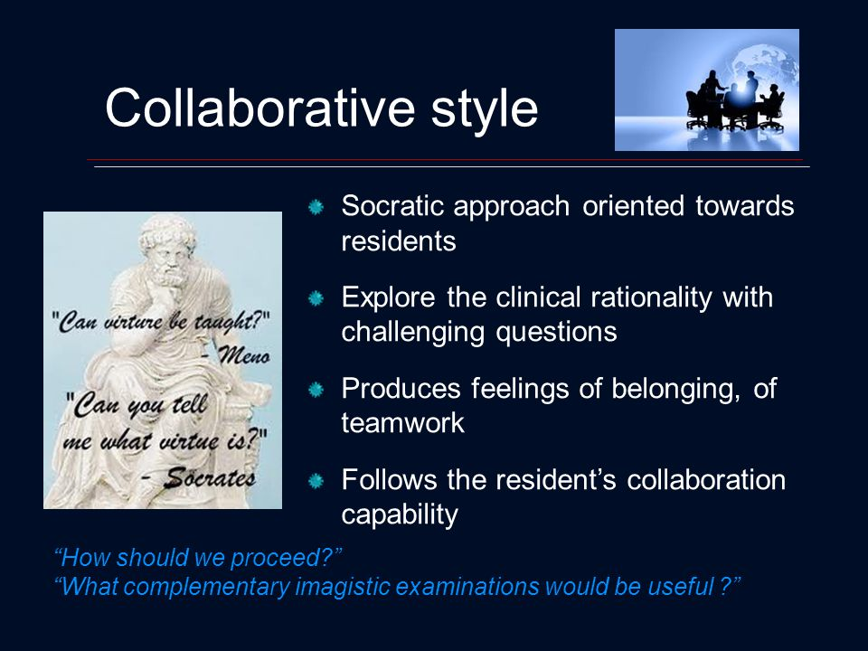 Collaborative style Socratic approach oriented towards residents Explore the clinical rationality with challenging questions Produces feelings of belonging, of teamwork Follows the residents collaboration capability How should we proceed.