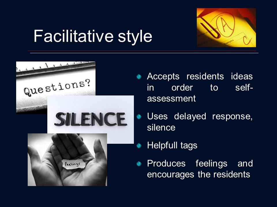 Facilitative style Accepts residents ideas in order to self- assessment Uses delayed response, silence Helpfull tags Produces feelings and encourages the residents
