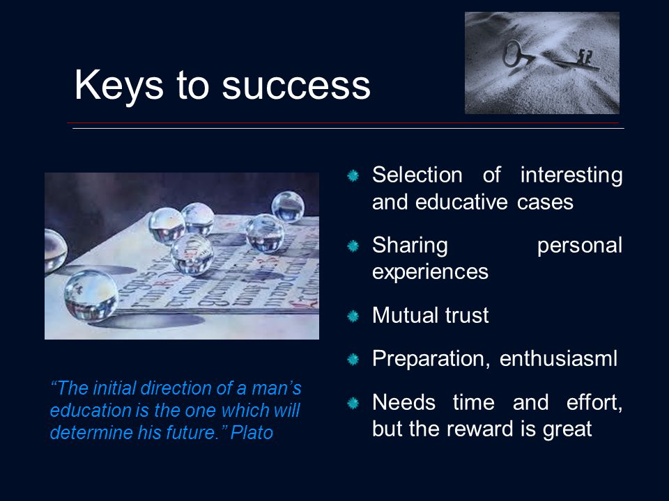 Keys to success Selection of interesting and educative cases Sharing personal experiences Mutual trust Preparation, enthusiasml Needs time and effort, but the reward is great The initial direction of a mans education is the one which will determine his future.